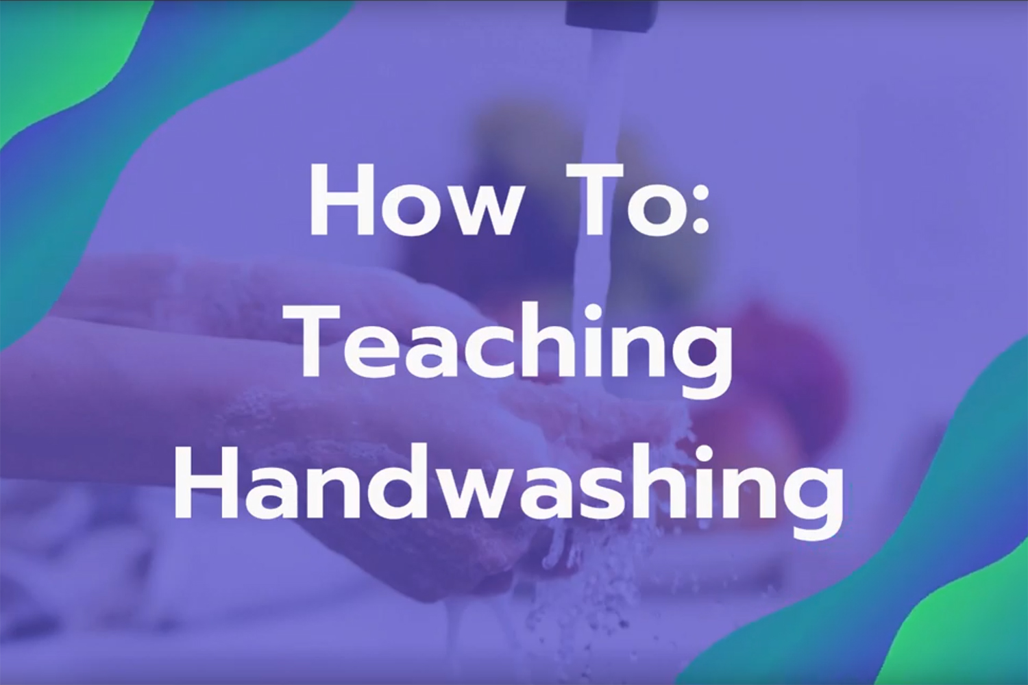 Graphic with hands being washed and the text 'How To: Teaching Handwashing